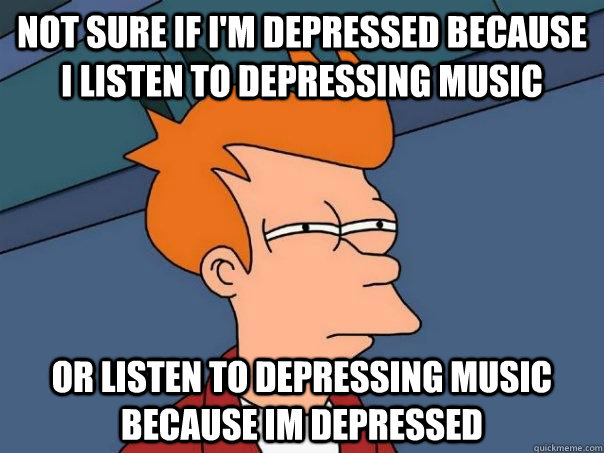 not sure if im depressed because i listen to depressing mus - Futurama Fry