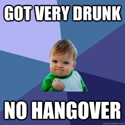 got very drunk no hangover - Success Kid