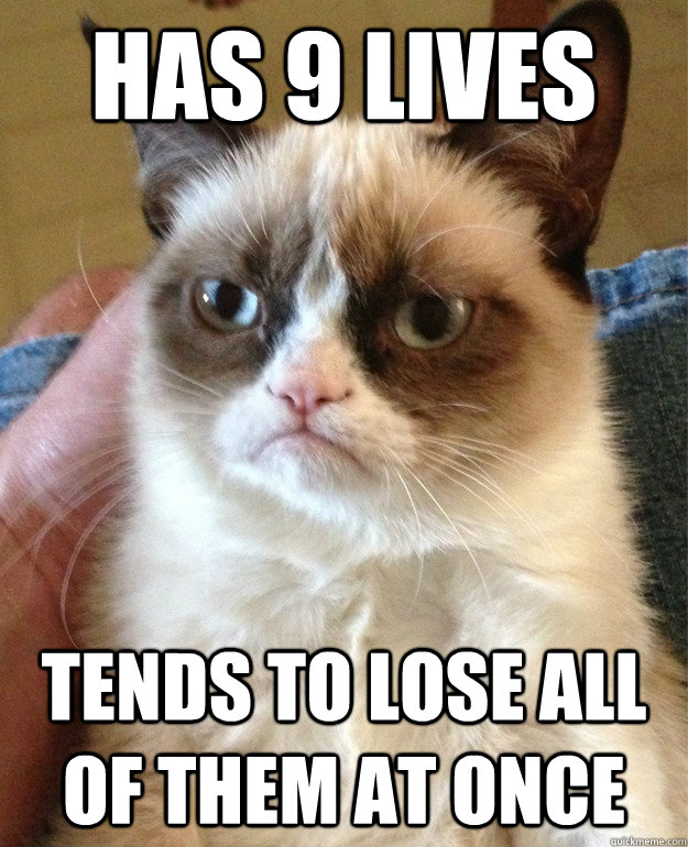 has 9 lives tends to lose all of them at once - Grumpy Cat