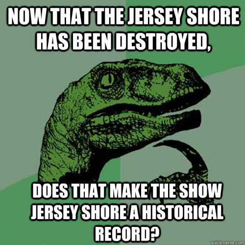 now that the jersey shore has been destroyed does that make - Philosoraptor