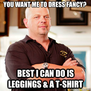 you want me to dress fancy best i can do is leggings a t - Scumbag Pawn Stars.