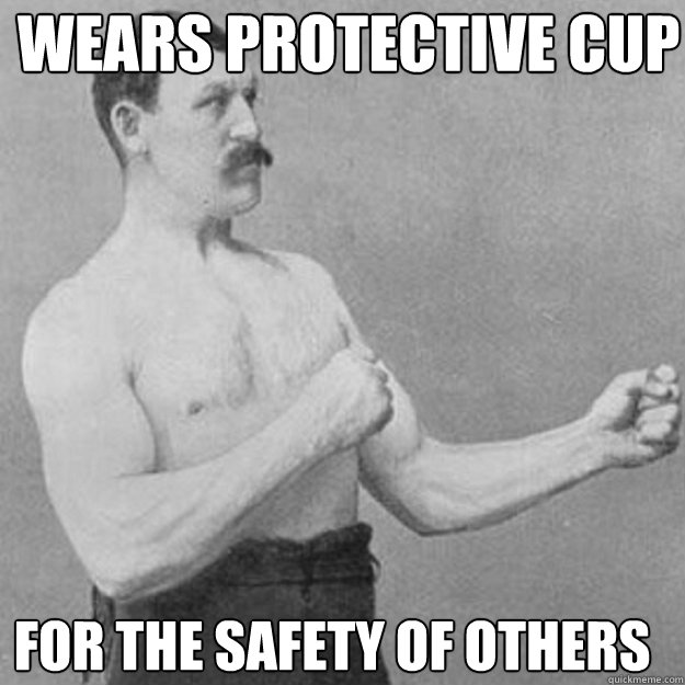 wears protective cup for the safety of others - overly manly man