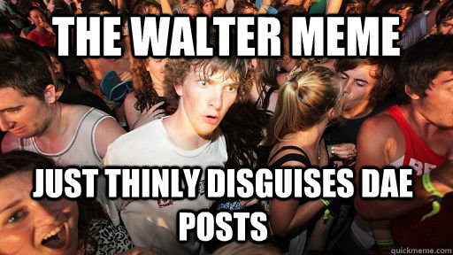 the walter meme just thinly disguises dae posts - Sudden Clarity Clarence