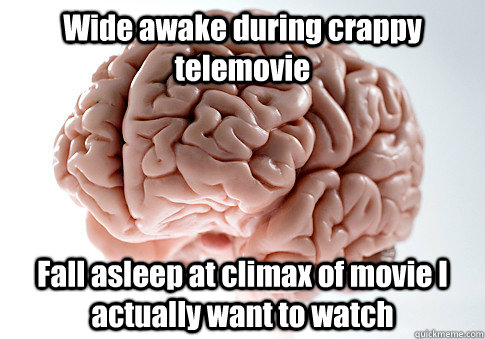 wide awake during crappy telemovie fall asleep at climax of  - Scumbag Brain