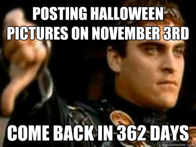 posting halloween pictures on november 3rd come back in 362  - Downvoting Roman