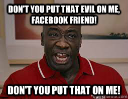 dont you put that evil on me facebook friend dont you pu - Dont You Put That On Me
