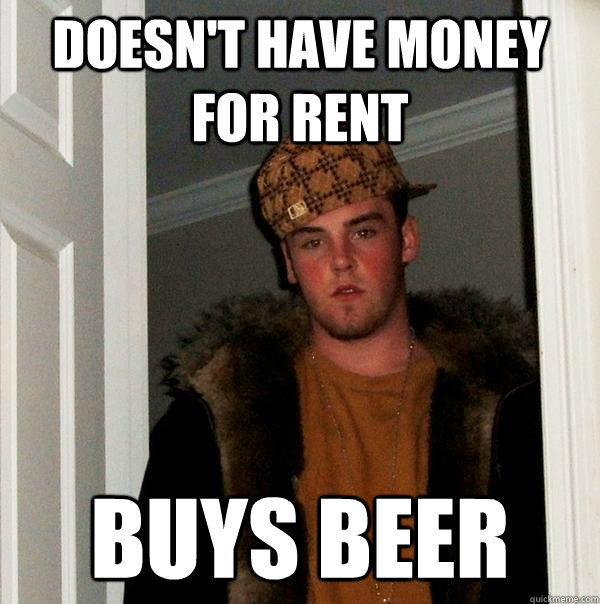 doesnt have money for rent buys beer - Scumbag Steve