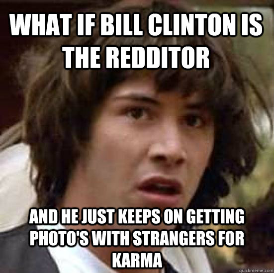 what if bill clinton is the redditor and he just keeps on ge - conspiracy keanu