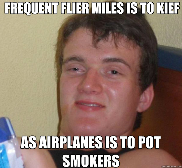frequent flier miles is to kief as airplanes is to pot smoke - ten guy