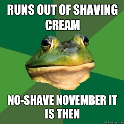 Runs out of shaving cream Noshave november it is then - Foul Bachelor Frog