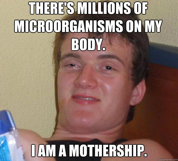 theres millions of microorganisms on my body i am a mother - 10 Guy