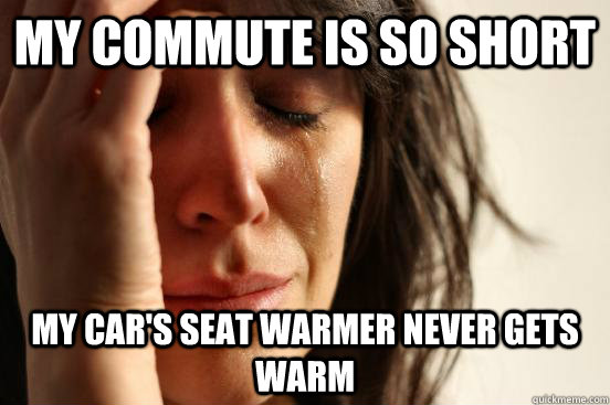 my commute is so short my cars seat warmer never gets warm - First World Problems