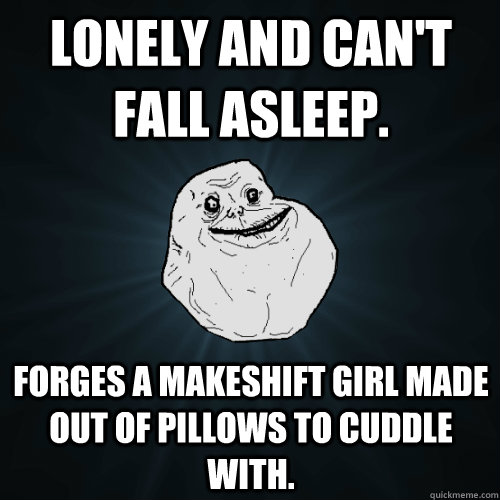 lonely and cant fall asleep forges a makeshift girl made o - Forever Alone