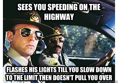 sees you speeding on the highway flashes his lights till you - Good Guy Cop