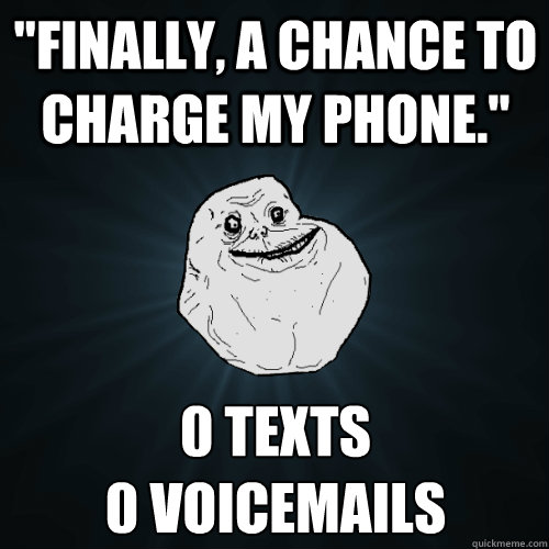 finally a chance to charge my phone 0 texts 0 voicemails - Forever Alone
