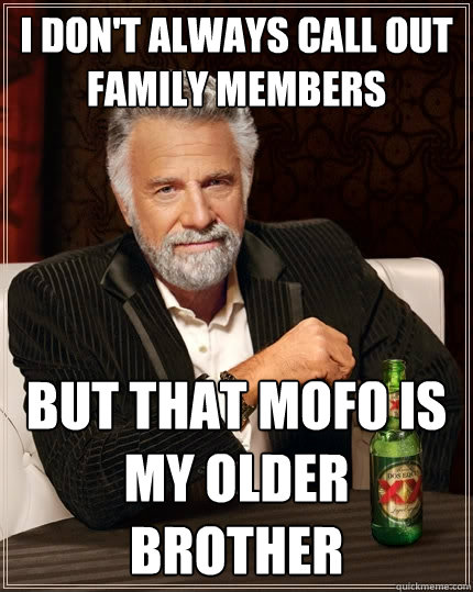 i dont always call out family members but that mofo is my o - The Most Interesting Man In The World