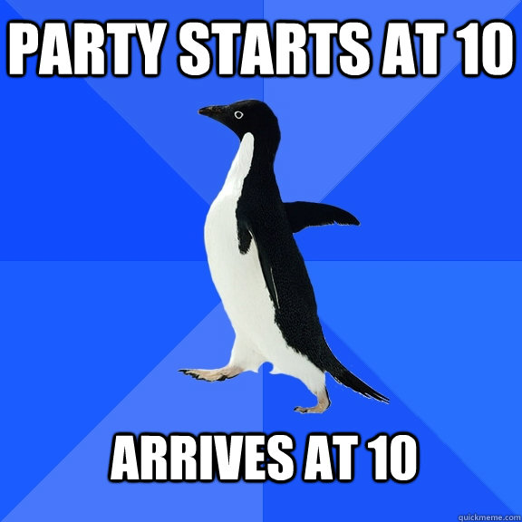 party starts at 10 arrives at 10 - Socially Awkward Penguin
