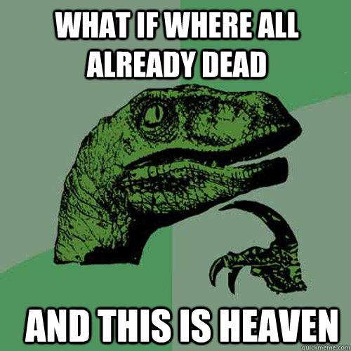what if where all already dead and this is heaven  - Philosoraptor