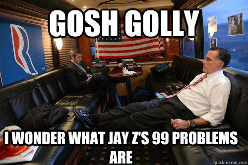 gosh golly i wonder what jay zs 99 problems are - Sudden Realization Romney