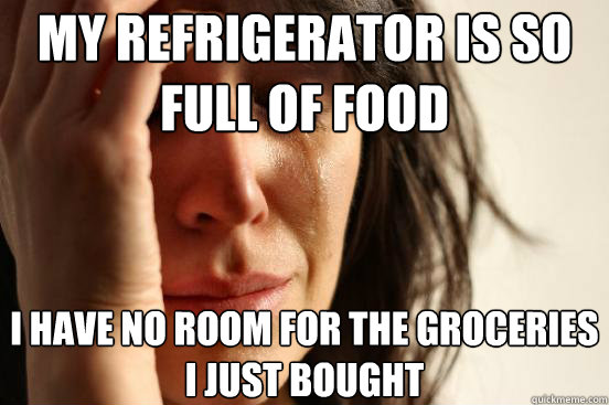 my refrigerator is so full of food i have no room for the gr - First World Problems