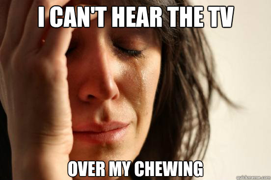 i cant hear the tv over my chewing - First World Problems