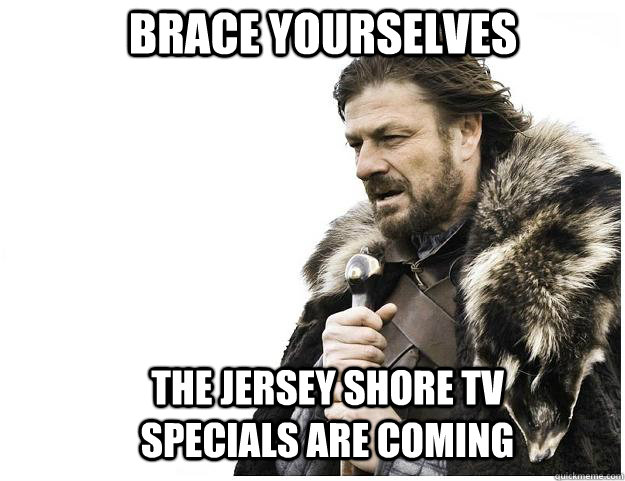 brace yourselves the jersey shore tv specials are coming - Imminent Ned