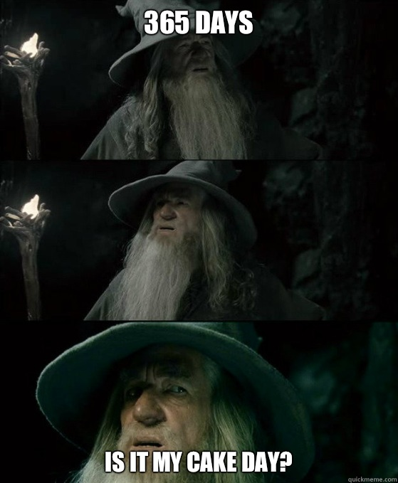 365 days Is it my cake day - Confused Gandalf