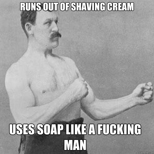 runs out of shaving cream uses soap like a fucking man - overly manly man