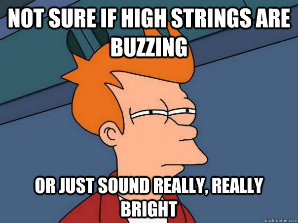 not sure if high strings are buzzing or just sound really r - Futurama Fry