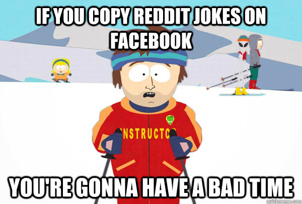 if you copy reddit jokes on facebook youre gonna have a bad - Super Cool Ski Instructor
