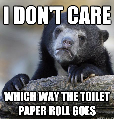 i dont care which way the toilet paper roll goes - Confession Bear