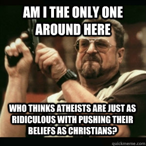 am i the only one around here who thinks atheists are just a - AM I THE ONLY ONE AROUND HERE