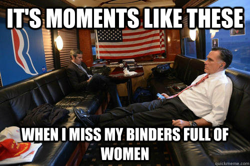 its moments like these when i miss my binders full of women - Sudden Realization Romney