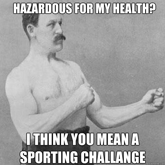 hazardous for my health i think you mean a sporting challan - overly manly man