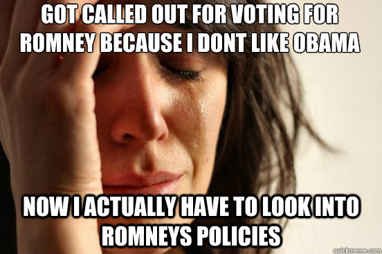 got called out for voting for romney because i dont like oba - First World Problems