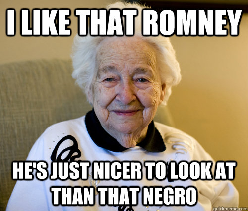i like that romney hes just nicer to look at than that negr - Scumbag Grandma