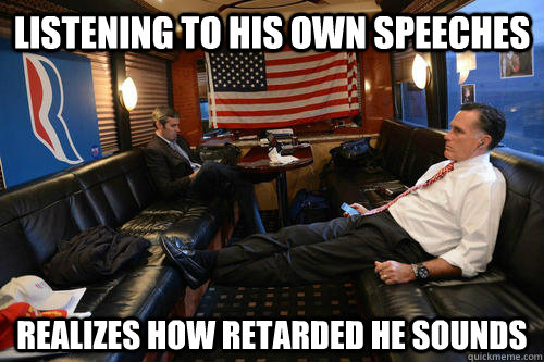 listening to his own speeches realizes how retarded he sound - Sudden Realization Romney