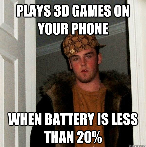 plays 3d games on your phone when battery is less than 20 - Scumbag Steve