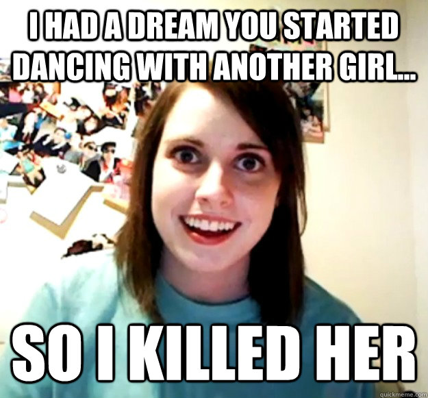 i had a dream you started dancing with another girl so i  - Overly Attached Girlfriend