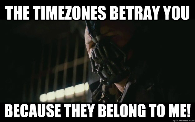 the timezones betray you because they belong to me - Badass Bane