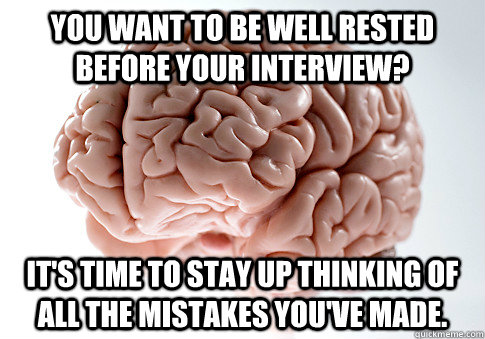 you want to be well rested before your interview its time  - Scumbag Brain