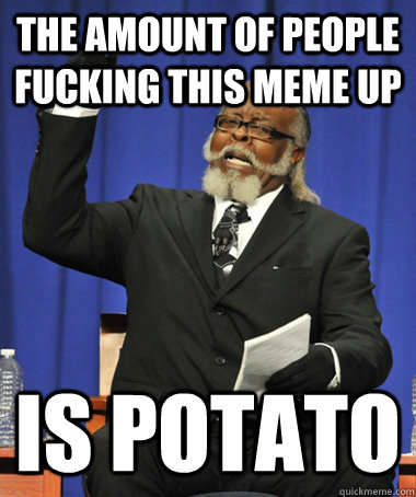 the amount of people fucking this meme up is potato - The Rent Is Too Damn High