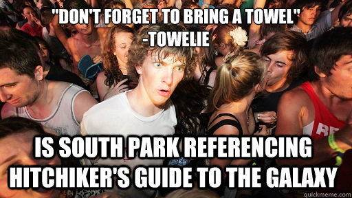dont forget to bring a towel towelie is south park ref - Sudden Clarity Clarence