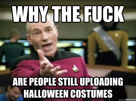 why the fuck are people still uploading halloween costumes - Annoyed Picard HD