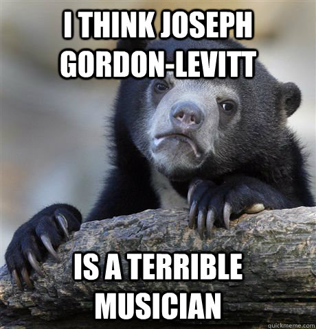 i think joseph gordonlevitt is a terrible musician - Confession Bear