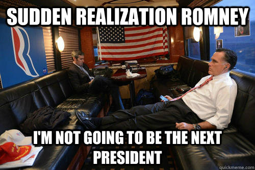 sudden realization romney im not going to be the next presi - Sudden Realization Romney