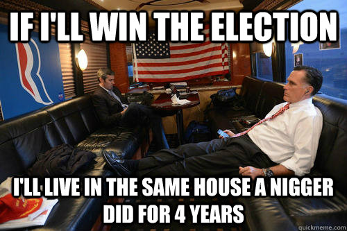 if ill win the election ill live in the same house a nigge - 