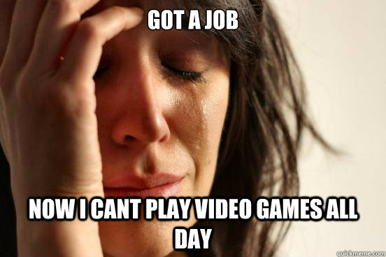 got a job now i cant play video games all day - First World Problems