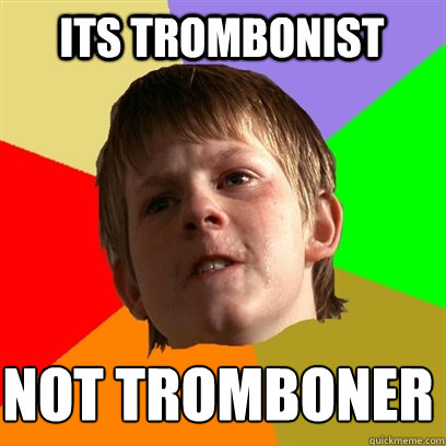its trombonist not tromboner - Angry School Boy