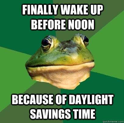 finally wake up before noon because of daylight savings time - Foul Bachelor Frog